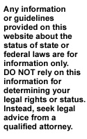 Any information or guidelines provided on this website about the status of state or federal laws are for information only. DO NOT rely on this information for determining your legal rights or status. Instead, seek legal advice from a qualified attorney.